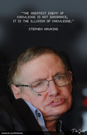 ... is not ignorance, it is the illusion of knowledge. -Stephen Hawking