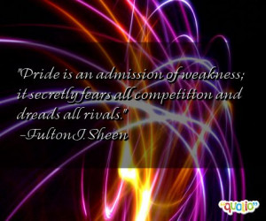 Pride is an admission of weakness ; it secretly fears all competition ...