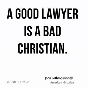 good lawyer is a bad Christian.