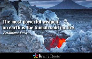 ... powerful weapon on earth is the human soul on fire. - Ferdinand Foch