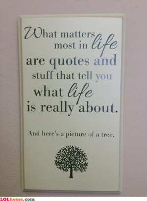 ... because of a quote you've read on a wall then here's a tree for you