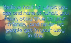 ... you hear, stay true to your friends , and never let people get in your