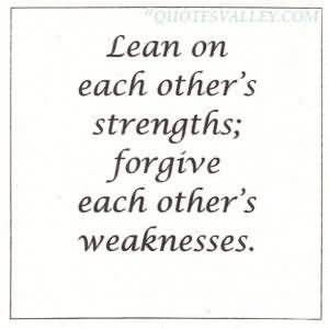 Lean On Each Other's Strengths, Forgive Each Other's Weaknesses