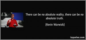 There can be no absolute reality, there can be no absolute truth ...