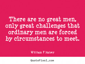 William F Halsey picture quote - There are no great men, only great ...