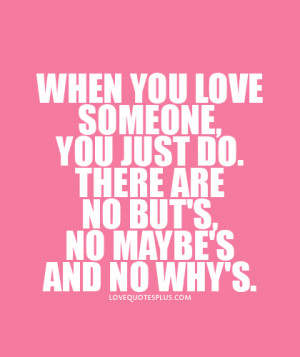 When you love someone, you just do. There are no but's, no maybe's ...