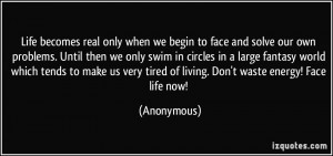 Life becomes real only when we begin to face and solve our own ...