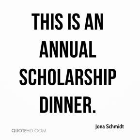 Jona Schmidt - This is an annual scholarship dinner.