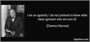 am an agnostic; I do not pretend to know what many ignorant men are ...