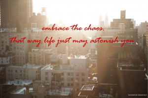 ... Chaos Quote ~ Embrace The Chaos That Way Life Just May Astonish You