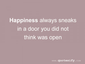 ... Always Sneaks In a Door You Did Not Think Was Open ~ Happiness Quote