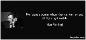 Men want a woman whom they can turn on and off like a light switch ...