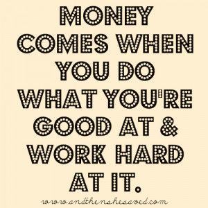 Money comes when you do what you're good at and work hard at it ...