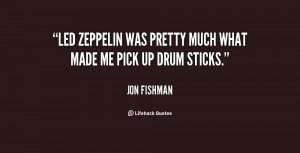 Led Zeppelin was pretty much what made me pick up drum sticks.""