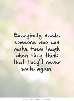 Everybody needs someone who can make them laugh when they think that ...