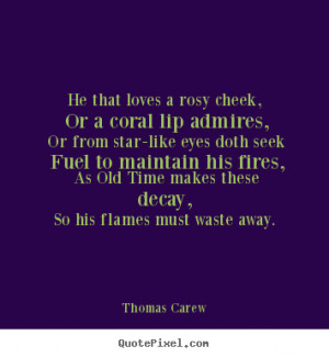 Thomas Carew poster quote - He that loves a rosy cheek, or a coral lip ...