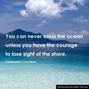 You can never cross the ocean unless you have the courage to lose ...
