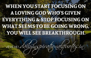 ... everything & stop focusing on what seems to be going wrong, you will