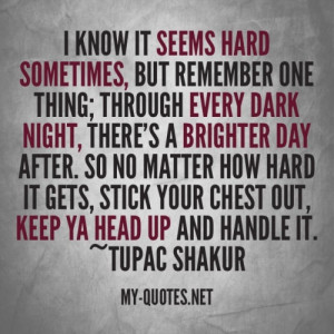 your chest out keep ya head up and handle it tupac shakur