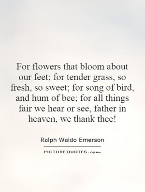 For flowers that bloom about our feet; for tender grass, so fresh, so ...