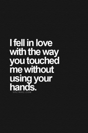 Love Quotes - I fell in love with the way you touched me without using ...