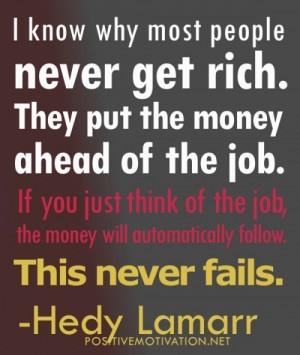 know why people never get rich. They put the money ahead of the job.
