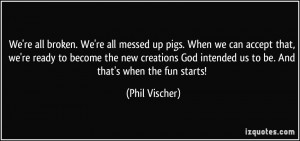 We're all broken. We're all messed up pigs. When we can accept that ...