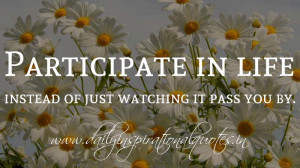 Participate in life instead of just watching it pass you by ...