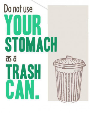 Do not use your stomach as a trash can!