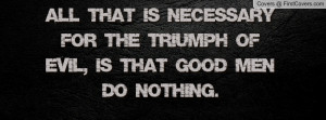 ... triumph of evil , Pictures , is that good men do nothing. , Pictures