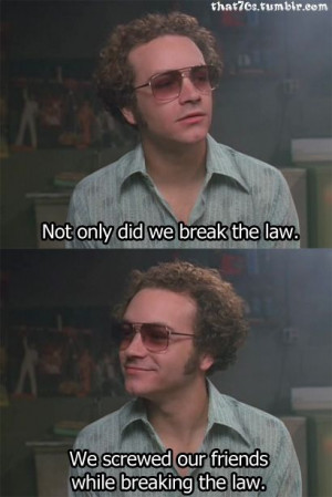 Not only did we break the law ~ That 70s Show, Quotes