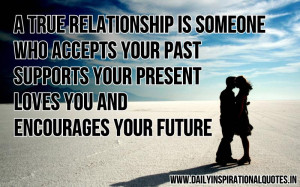 true relationship is someone who accepts your past, supports your ...