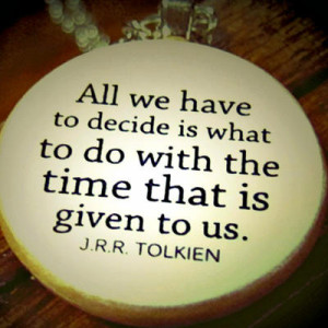 All we have to decide is what to do with the time that is given us ...