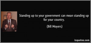 ... your government can mean standing up for your country. - Bill Moyers