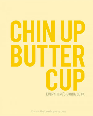 Chin up buttercup, everything's gonna be ok