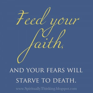 Feed your faith, and your fears will starve to death.