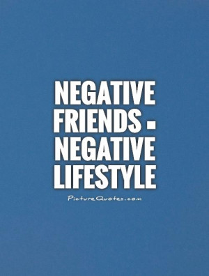Negative friends = Negative lifestyle Picture Quote #1