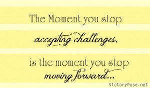 ... Accepting Challenges Is The Moment You Stop Moving Forward - Challenge