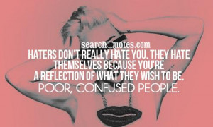 ... you're a reflection of what they wish to be. Poor, confused people