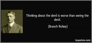 Thinking about the devil is worse than seeing the devil. - Branch ...