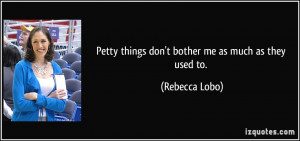 Petty things don't bother me as much as they used to. - Rebecca Lobo