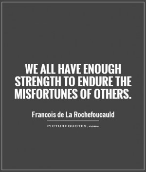 ... enough strength to endure the misfortunes of others Picture Quote #1