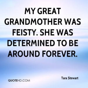My great grandmother was feisty. She was determined to be around ...