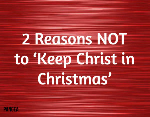 Reasons NOT to 'Keep Christ in Christmas'
