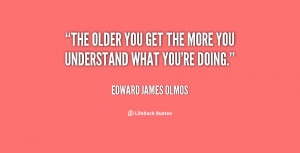 quote-Edward-James-Olmos-the-older-you-get-the-more-you-2-136072_1.png