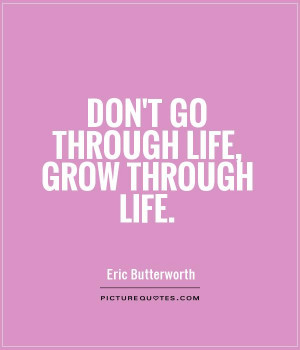 Don't go through life, grow through life Picture Quote #1