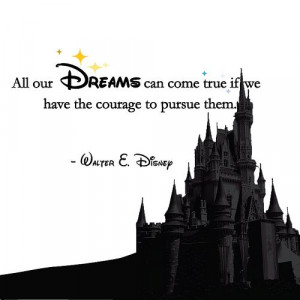 All our dreams con come true if we have the courage to pursue them