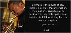 Jazz music is the power of now. There is no script. It's conversation ...