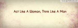 Act Like A Woman, Think Like A Man Profile Facebook Covers