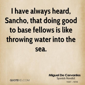 have always heard, Sancho, that doing good to base fellows is like ...